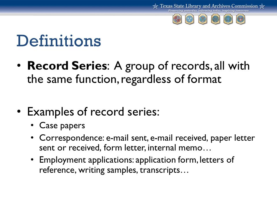 Definitions Record Series: A group of records, all with the same function, regardless of format Examples of record series: Case papers Correspondence: