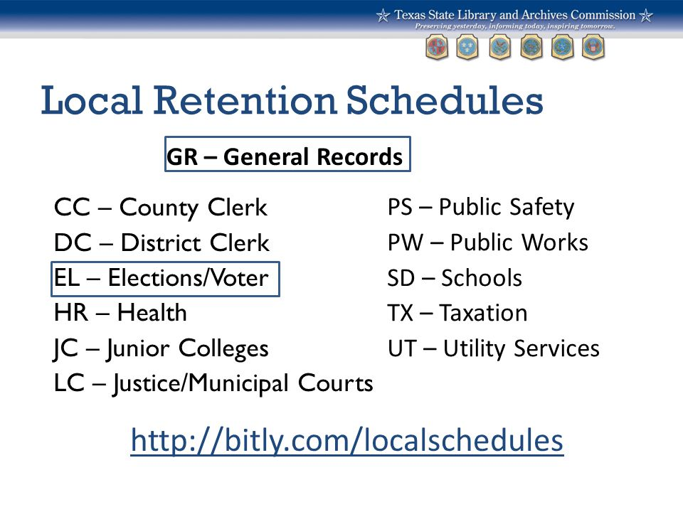 Local Retention Schedules CC – County Clerk DC – District Clerk EL – Elections/Voter HR – Health JC – Junior Colleges LC – Justice/Municipal Courts PS