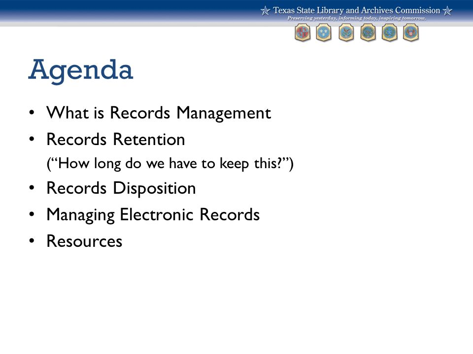 """Agenda What is Records Management Records Retention (""""How long do we have to keep this?"""") Records Disposition Managing Electronic Records Resources"""
