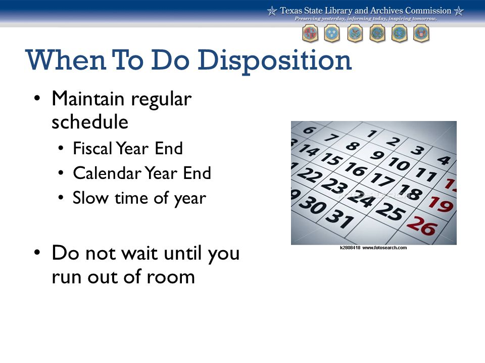 When To Do Disposition Maintain regular schedule Fiscal Year End Calendar Year End Slow time of year Do not wait until you run out of room