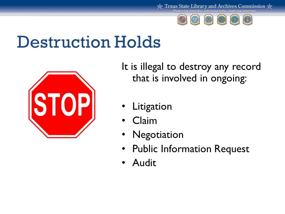 Destruction Holds It is illegal to destroy any record that is involved in ongoing: Litigation Claim Negotiation Public Information Request Audit