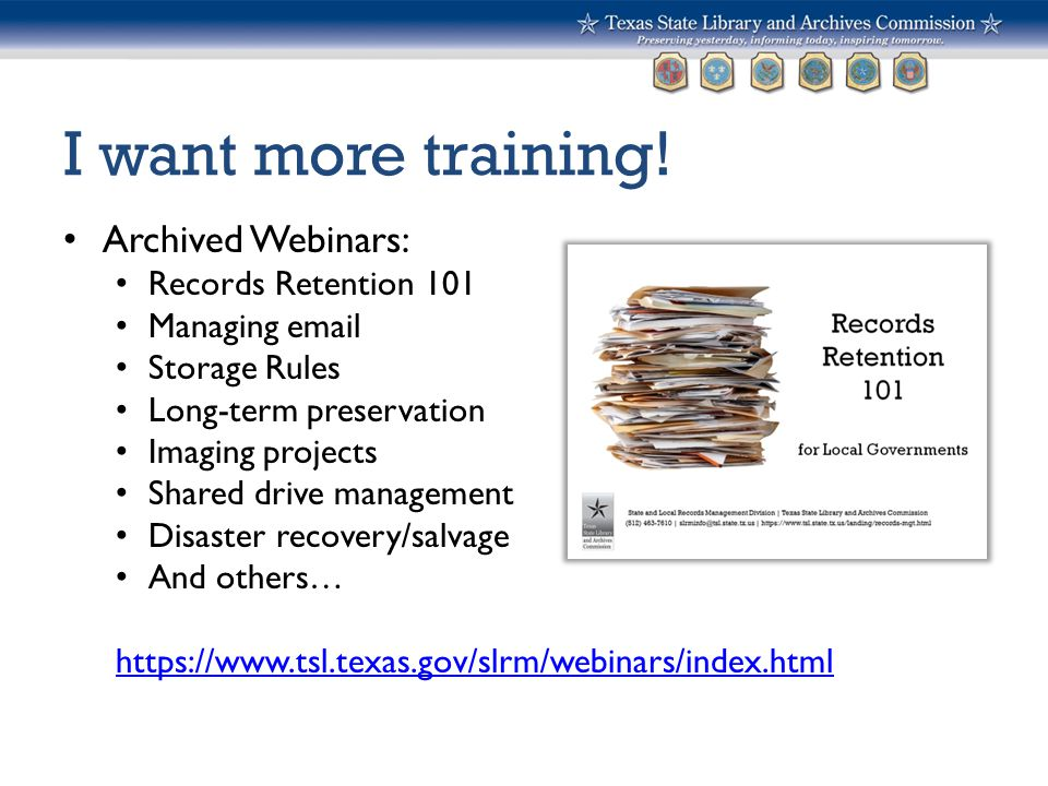 I want more training! Archived Webinars: Records Retention 101 Managing email Storage Rules Long-term preservation Imaging projects Shared drive manag