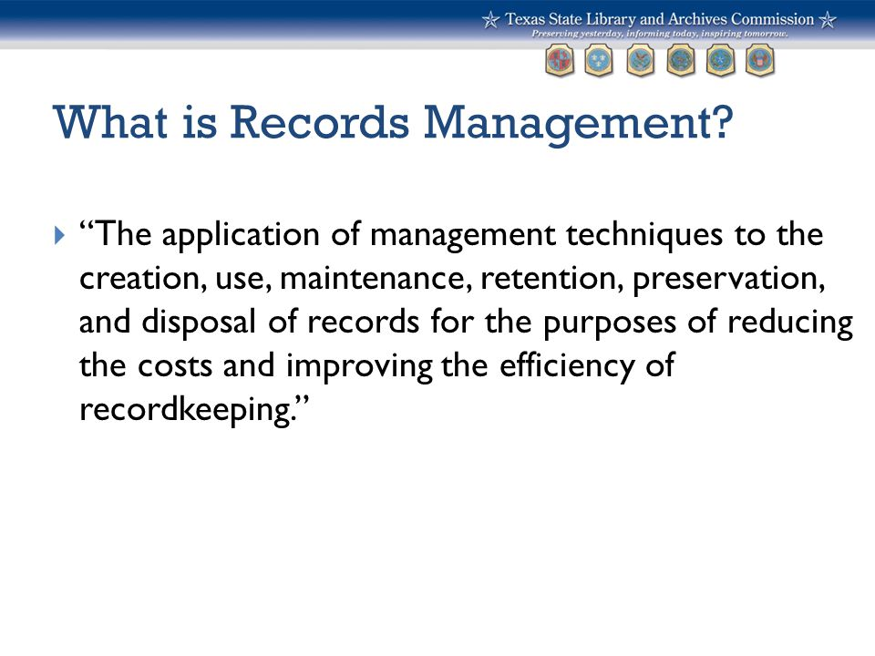"""What is Records Management?  """"The application of management techniques to the creation, use, maintenance, retention, preservation, and disposal of re"""