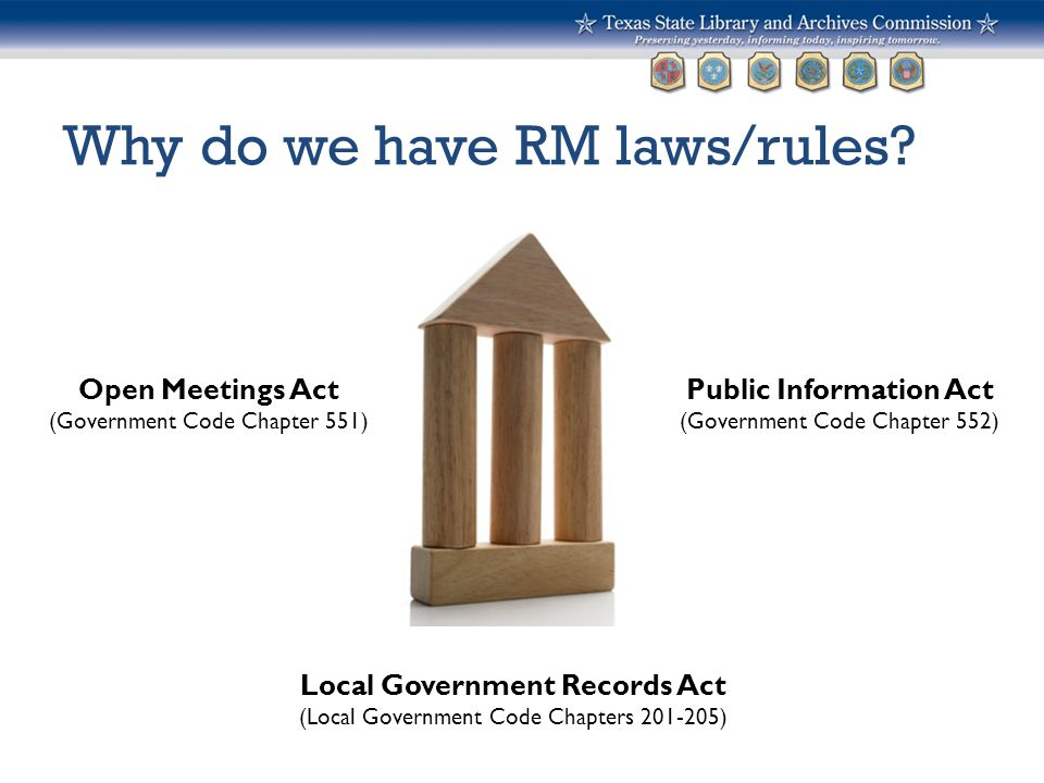 Why do we have RM laws/rules? Public Information Act (Government Code Chapter 552) Open Meetings Act (Government Code Chapter 551) Local Government Re