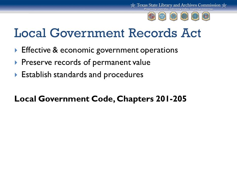 Local Government Records Act  Effective & economic government operations  Preserve records of permanent value  Establish standards and procedures L