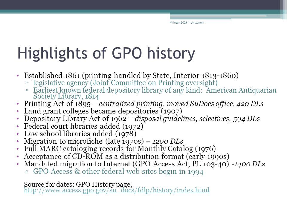 Highlights of GPO history Established 1861 (printing handled by State, Interior 1813-1860) ▫legislative agency (Joint Committee on Printing oversight) ▫Earliest known federal depository library of any kind: American Antiquarian Society Library, 1814 Printing Act of 1895 – centralized printing, moved SuDocs office, 420 DLs Land grant colleges became depositories (1907) Depository Library Act of 1962 – disposal guidelines, selectives, 594 DLs Federal court libraries added (1972) Law school libraries added (1978) Migration to microfiche (late 1970s) – 1200 DLs Full MARC cataloging records for Monthly Catalog (1976) Acceptance of CD-ROM as a distribution format (early 1990s) Mandated migration to Internet (GPO Access Act, PL 103-40) - 1400 DLs ▫GPO Access & other federal web sites begin in 1994 Source for dates: GPO History page, http://www.access.gpo.gov/su_docs/fdlp/history/index.html http://www.access.gpo.gov/su_docs/fdlp/history/index.html Winter 2009 -- Unsworth