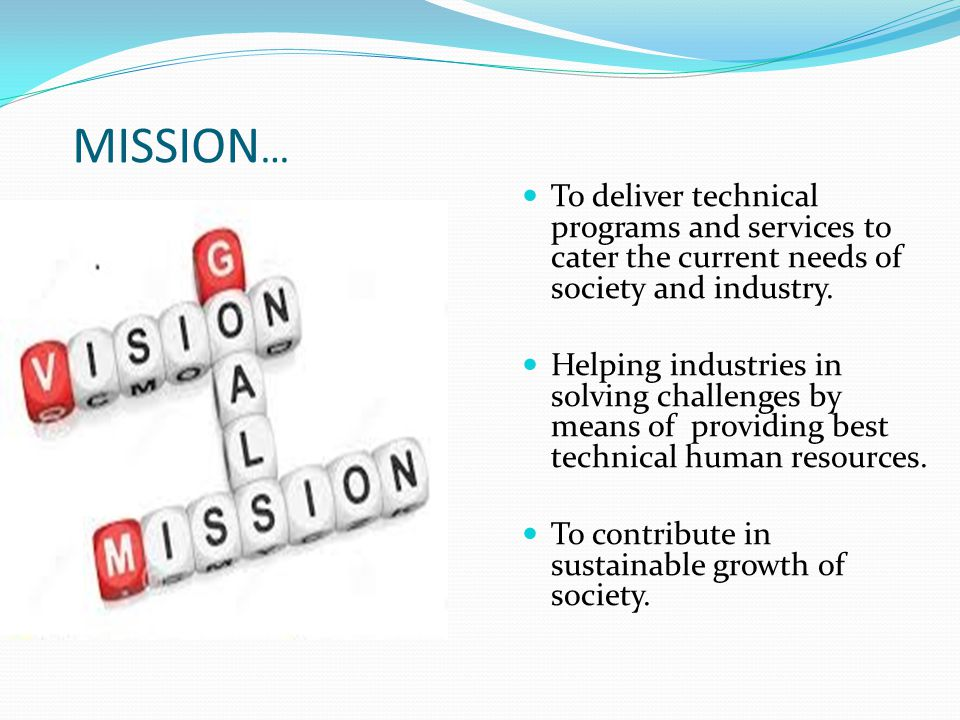 MISSION … To deliver technical programs and services to cater the current needs of society and industry. Helping industries in solving challenges by m