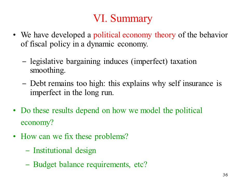 36 VI. Summary We have developed a political economy theory of the behavior of fiscal policy in a dynamic economy. ‒ legislative bargaining induces (i
