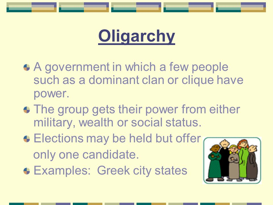 Oligarchy A government in which a few people such as a dominant clan or clique have power. The group gets their power from either military, wealth or