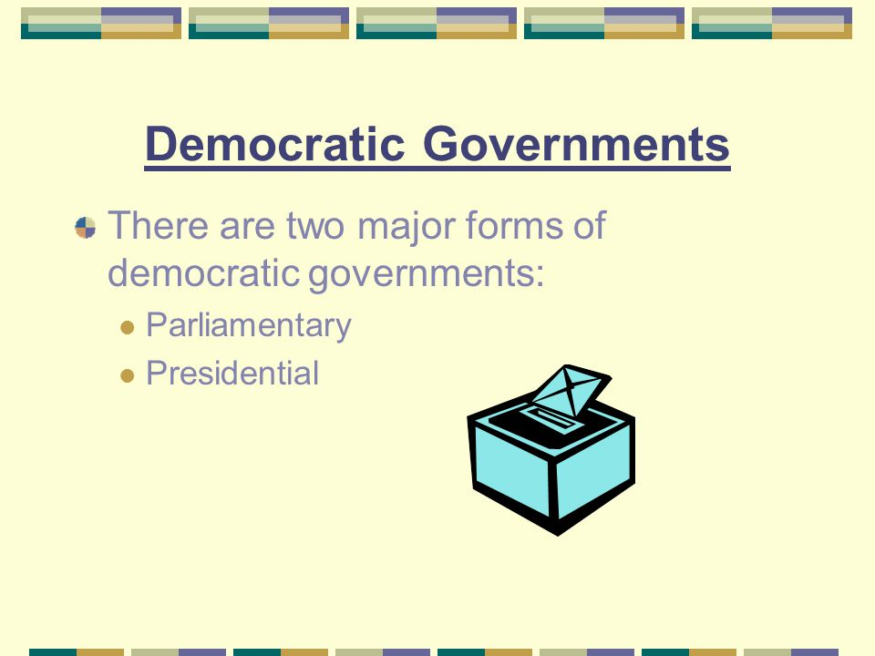 Democratic Governments There are two major forms of democratic governments: Parliamentary Presidential