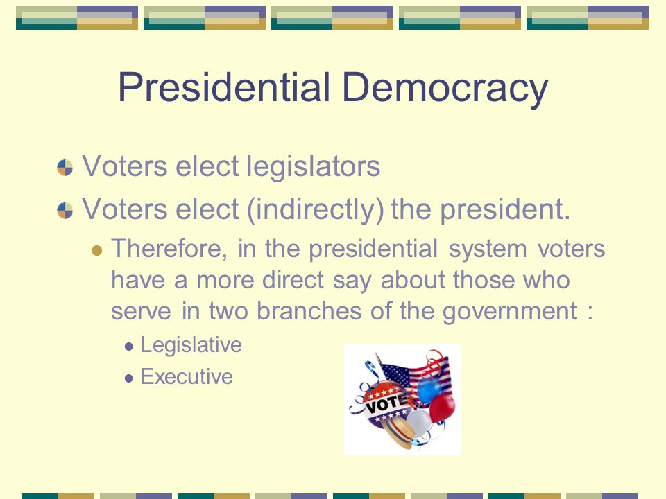 Presidential Democracy Voters elect legislators Voters elect (indirectly) the president. Therefore, in the presidential system voters have a more dire