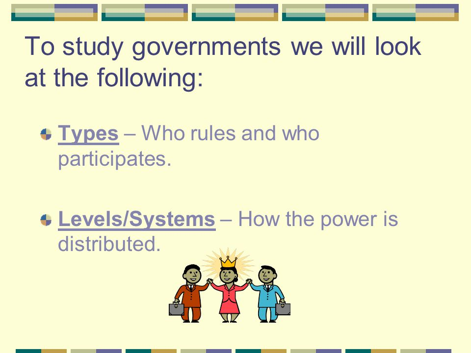 To study governments we will look at the following: Types – Who rules and who participates. Levels/Systems – How the power is distributed.