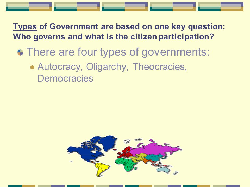 Types of Government are based on one key question: Who governs and what is the citizen participation? There are four types of governments: Autocracy,
