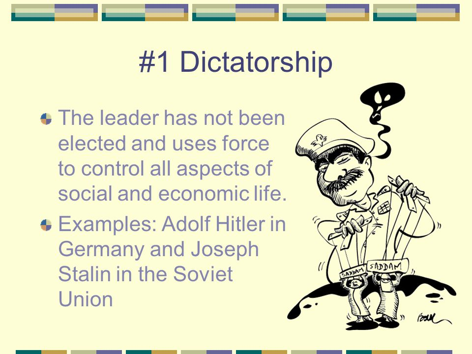 #1 Dictatorship The leader has not been elected and uses force to control all aspects of social and economic life. Examples: Adolf Hitler in Germany a