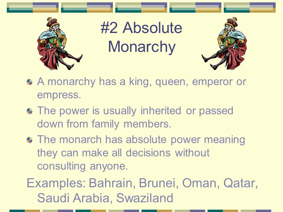#2 Absolute Monarchy A monarchy has a king, queen, emperor or empress. The power is usually inherited or passed down from family members. The monarch