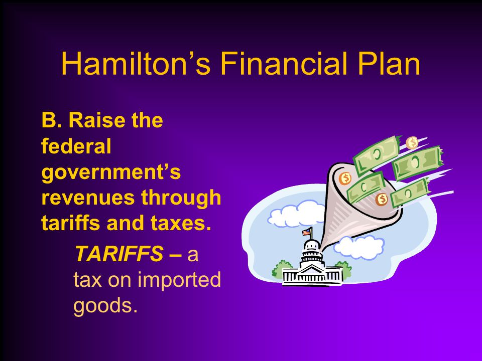 Hamilton's Financial Plan A.Pay off the war debt to develop the trust of other nations for trade.