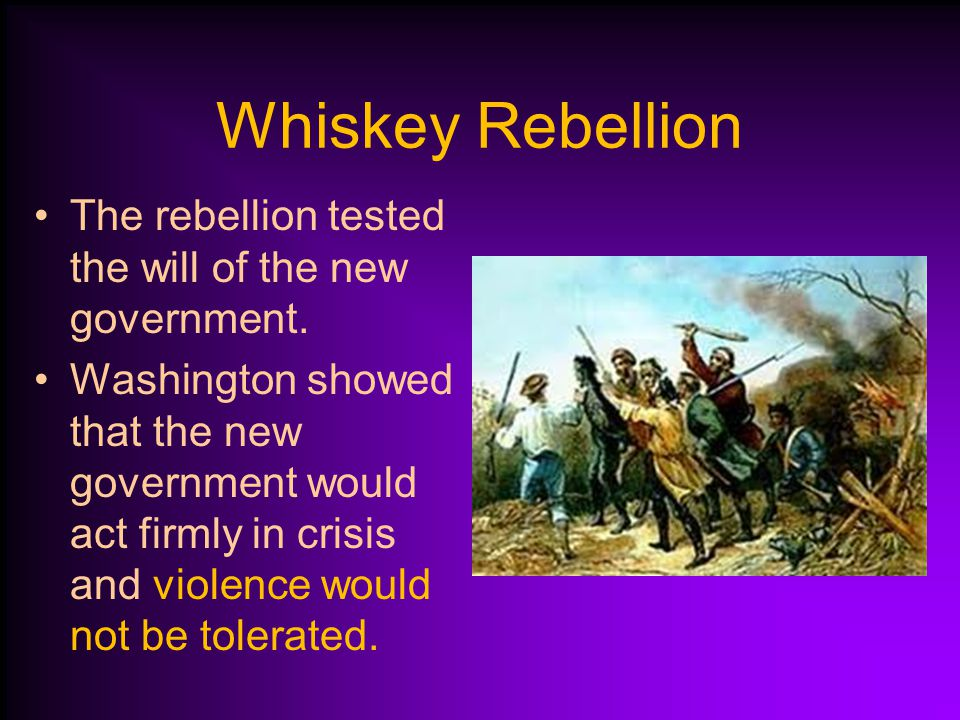 Whiskey Rebellion Hamilton wanted to tax liquor to raise money. Backcountry PA corn farmers protested and refused to pay the tax. Washington sent mili