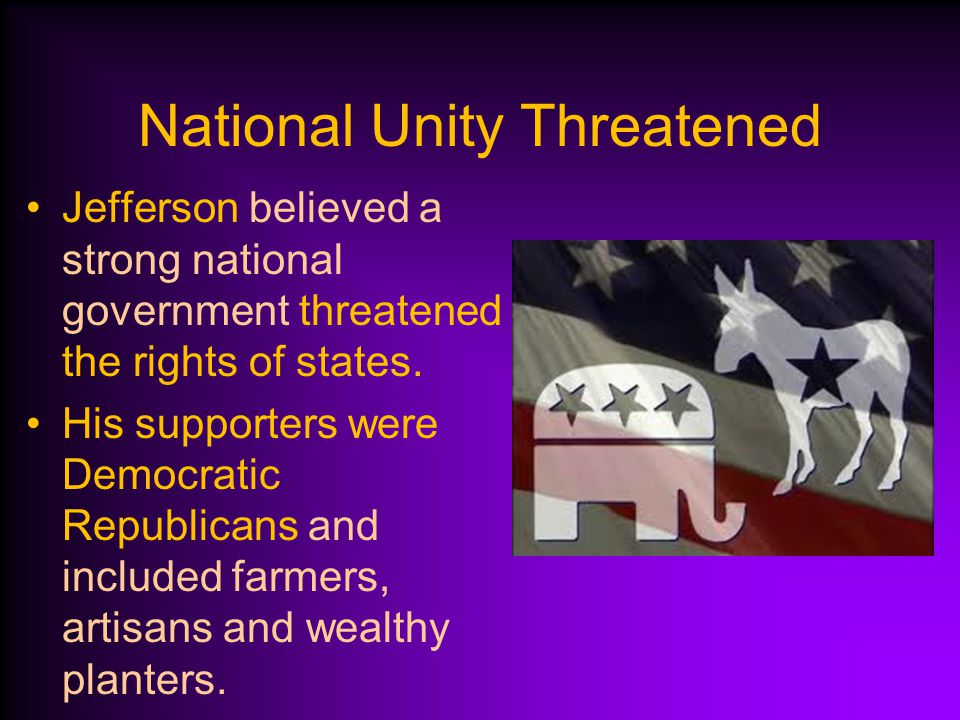 National Unity Threatened Hamilton and his supporters wanted a strong federal government. These Federalists drew support from the North.