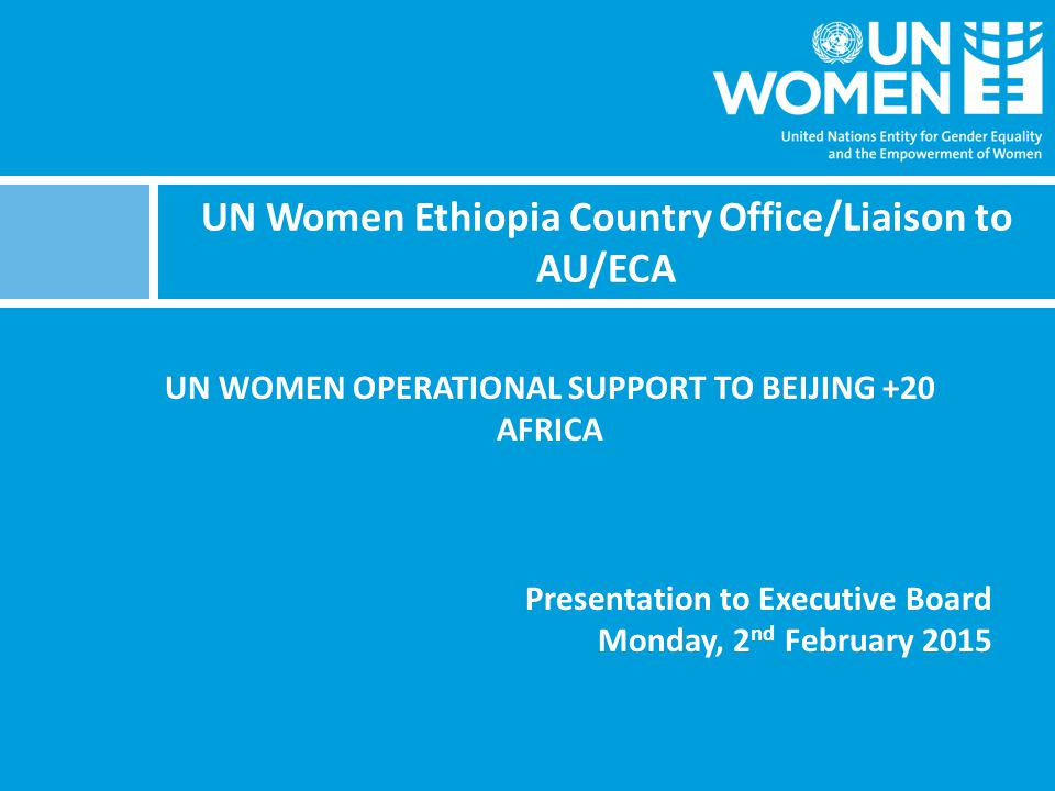 UN Women Ethiopia Country Office/Liaison to AU/ECA UN WOMEN OPERATIONAL SUPPORT TO BEIJING +20 AFRICA Presentation to Executive Board Monday, 2 nd February 2015