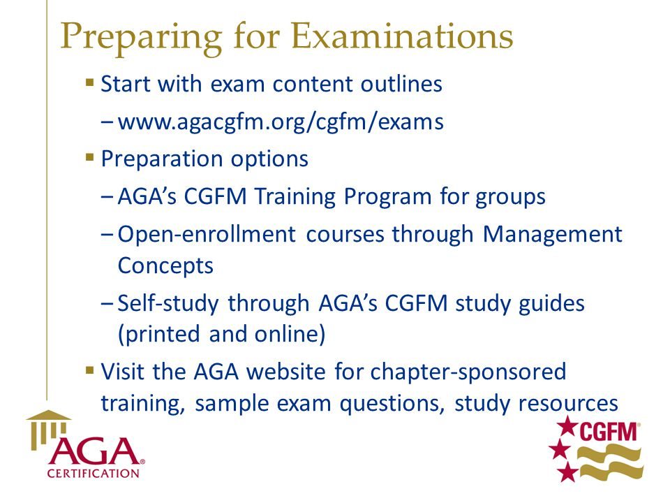 Preparing for Examinations  Start with exam content outlines ‒www.agacgfm.org/cgfm/exams  Preparation options ‒AGA's CGFM Training Program for group