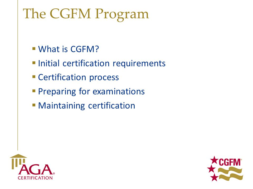 The CGFM Program  What is CGFM?  Initial certification requirements  Certification process  Preparing for examinations  Maintaining certification