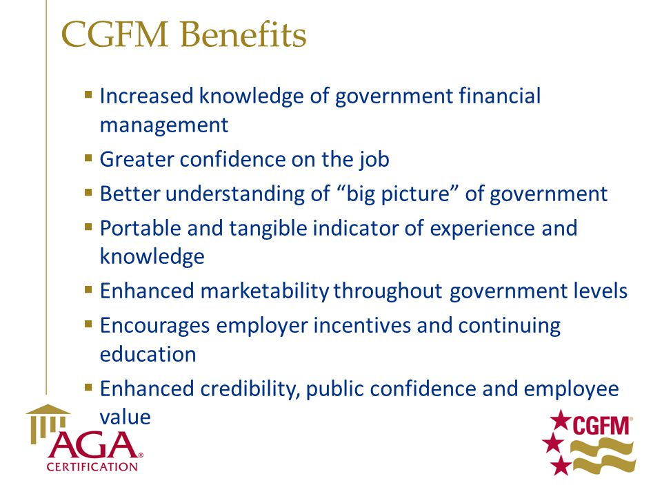 "CGFM Benefits  Increased knowledge of government financial management  Greater confidence on the job  Better understanding of ""big picture"" of gove"