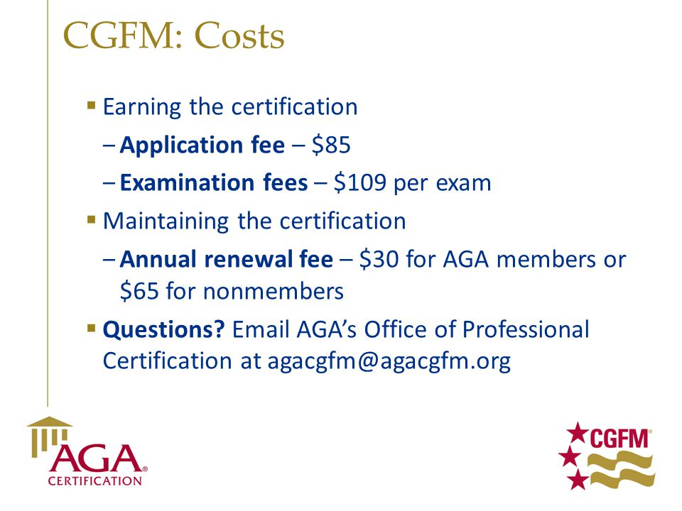 CGFM: Costs  Earning the certification ‒Application fee – $85 ‒Examination fees – $109 per exam  Maintaining the certification ‒Annual renewal fee –