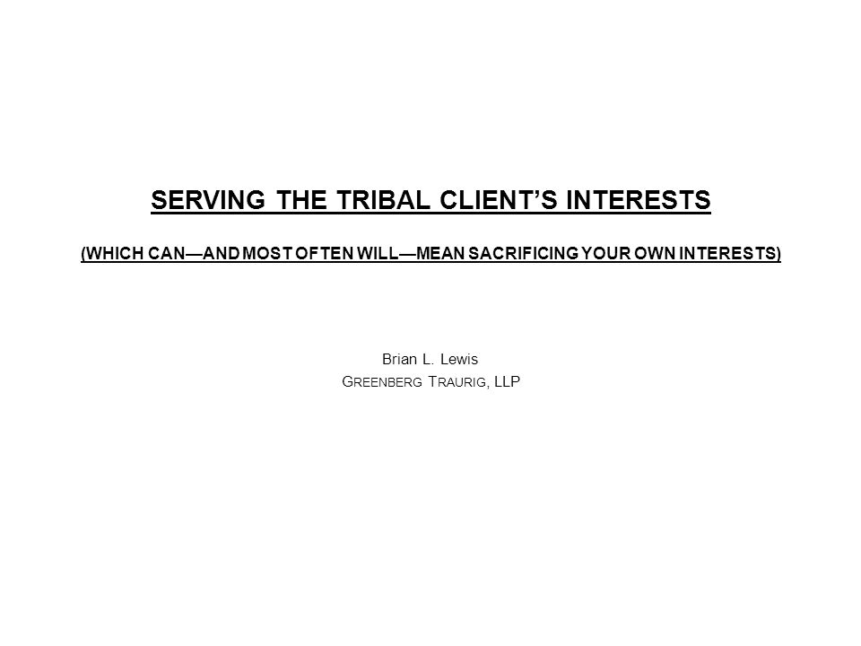 SERVING THE TRIBAL CLIENT'S INTERESTS (WHICH CAN—AND MOST OFTEN WILL—MEAN SACRIFICING YOUR OWN INTERESTS) Brian L.