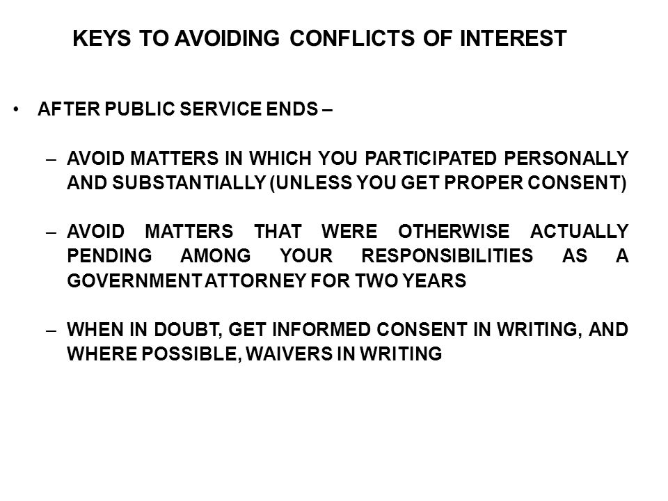 KEYS TO AVOIDING CONFLICTS OF INTEREST AFTER PUBLIC SERVICE ENDS – –AVOID MATTERS IN WHICH YOU PARTICIPATED PERSONALLY AND SUBSTANTIALLY (UNLESS YOU GET PROPER CONSENT) –AVOID MATTERS THAT WERE OTHERWISE ACTUALLY PENDING AMONG YOUR RESPONSIBILITIES AS A GOVERNMENT ATTORNEY FOR TWO YEARS –WHEN IN DOUBT, GET INFORMED CONSENT IN WRITING, AND WHERE POSSIBLE, WAIVERS IN WRITING