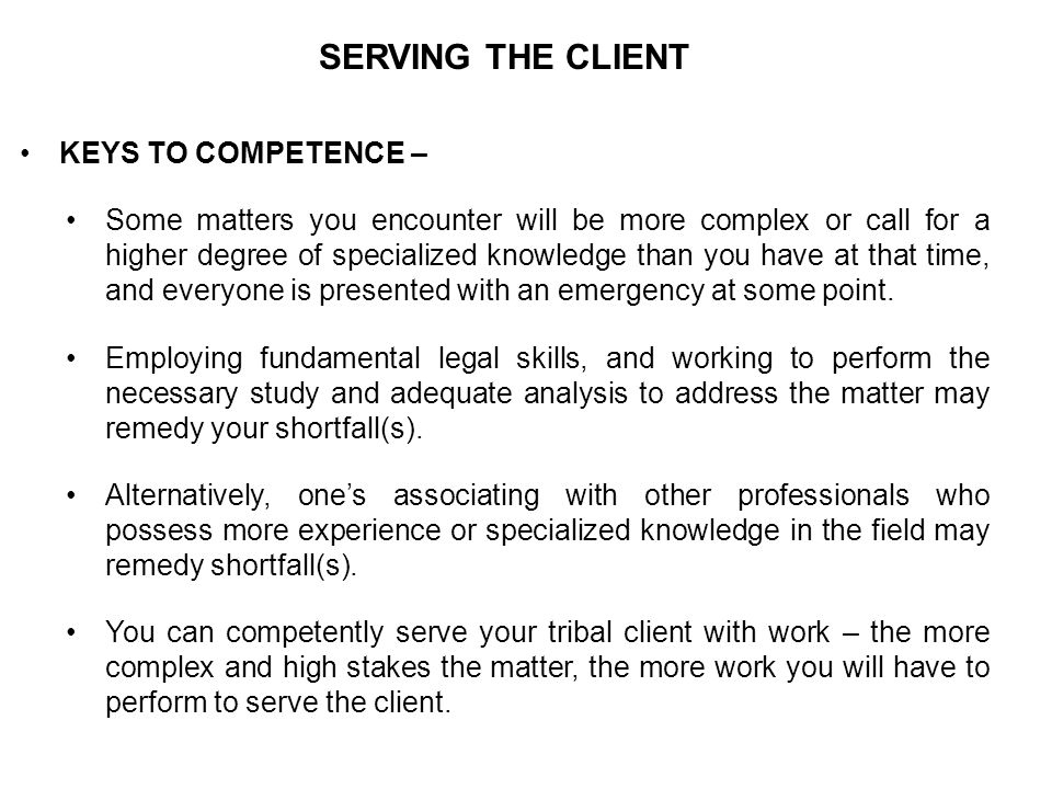 SERVING THE CLIENT ER 1.3 – DILIGENCE A lawyer [or tribal court advocate] shall act with reasonable diligence and promptness in representing a client. –Comment [1] — A lawyer should pursue a matter on behalf of a client despite opposition, obstruction or personal inconvenience to the lawyer [or tribal court advocate], and take whatever lawful and ethical measures are required to vindicate a client s cause or endeavor.
