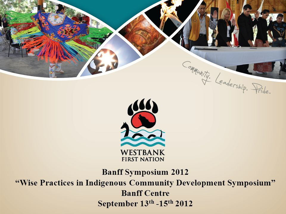 Banff Symposium 2012 Wise Practices in Indigenous Community Development Symposium Banff Centre September 13 th -15 th 2012