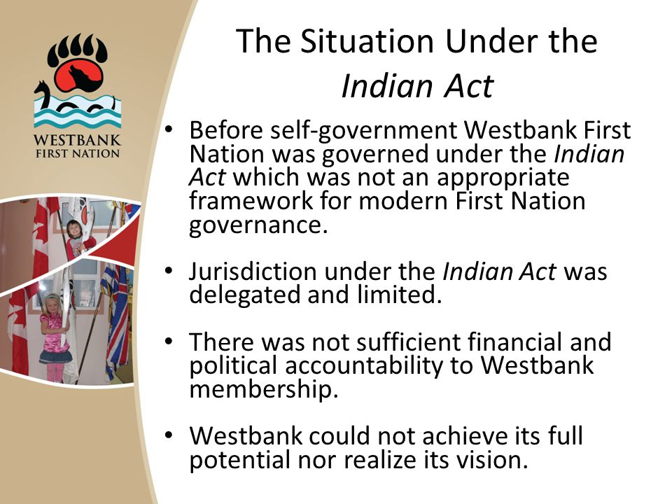 The Situation Under the Indian Act Before self-government Westbank First Nation was governed under the Indian Act which was not an appropriate framework for modern First Nation governance.