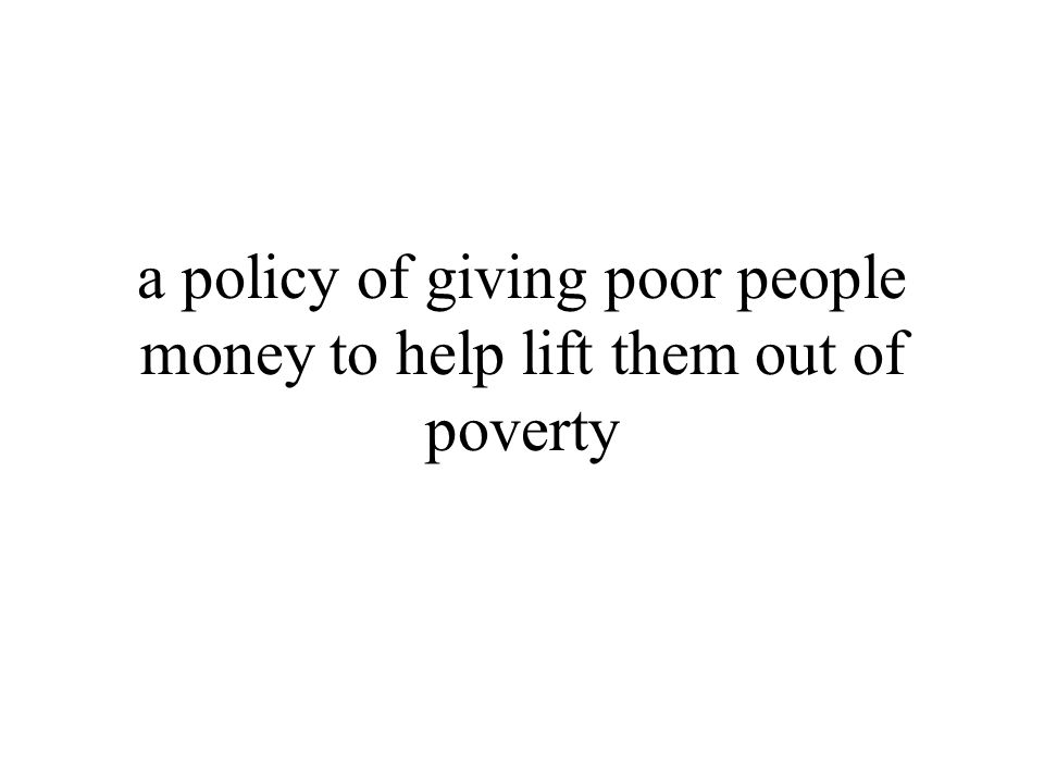 a policy of giving poor people money to help lift them out of poverty
