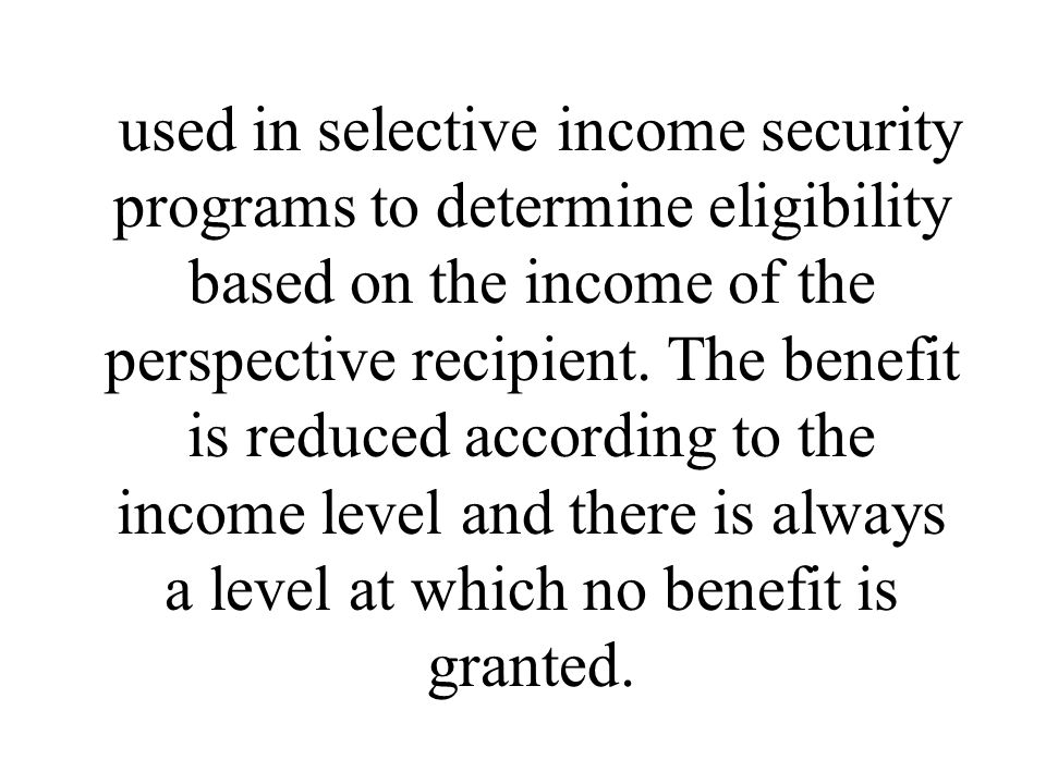 used in selective income security programs to determine eligibility based on the income of the perspective recipient.
