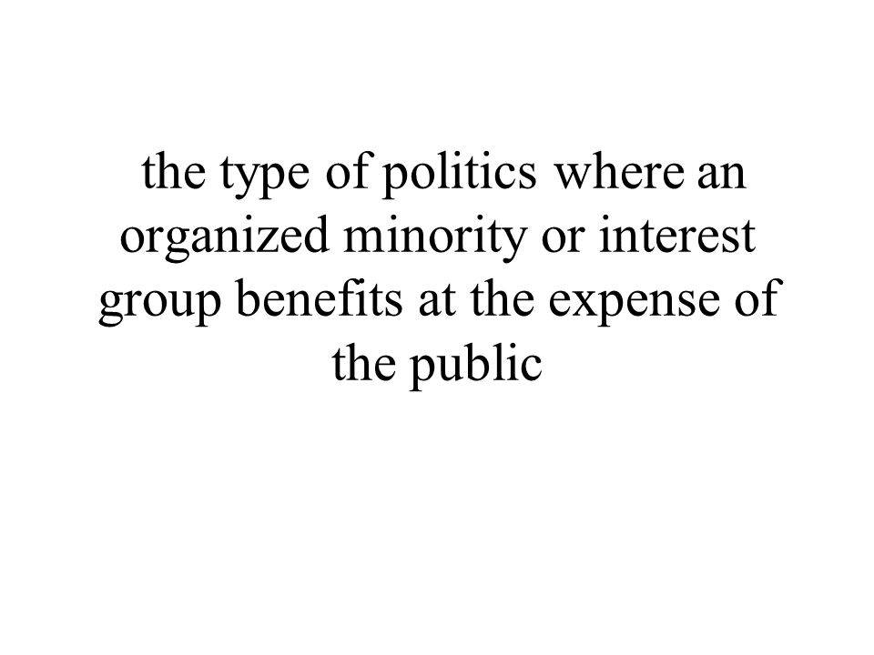 the type of politics where an organized minority or interest group benefits at the expense of the public