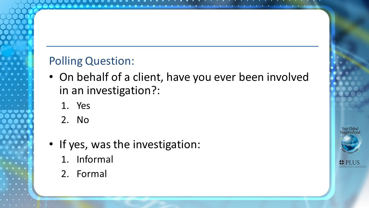 Polling Question: On behalf of a client, have you ever been involved in an investigation : 1.Yes 2.No If yes, was the investigation: 1.Informal 2.Formal