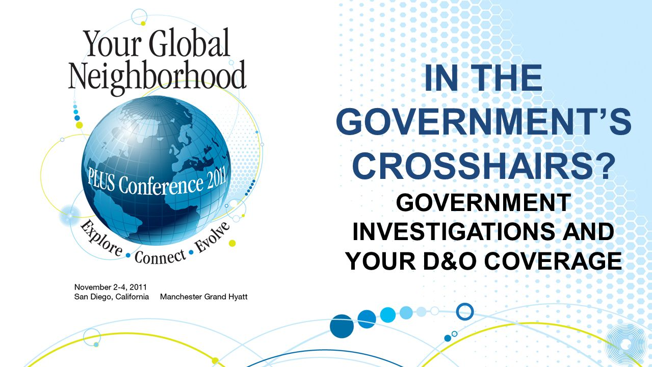 IN THE GOVERNMENT'S CROSSHAIRS? GOVERNMENT INVESTIGATIONS AND YOUR D&O COVERAGE