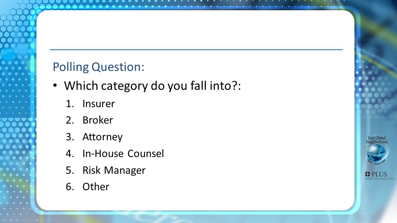 Polling Question: Which category do you fall into?: 1.Insurer 2.Broker 3.Attorney 4.In-House Counsel 5.Risk Manager 6.Other