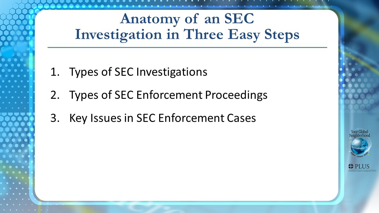 Anatomy of an SEC Investigation in Three Easy Steps 1.Types of SEC Investigations 2.Types of SEC Enforcement Proceedings 3.Key Issues in SEC Enforcement Cases