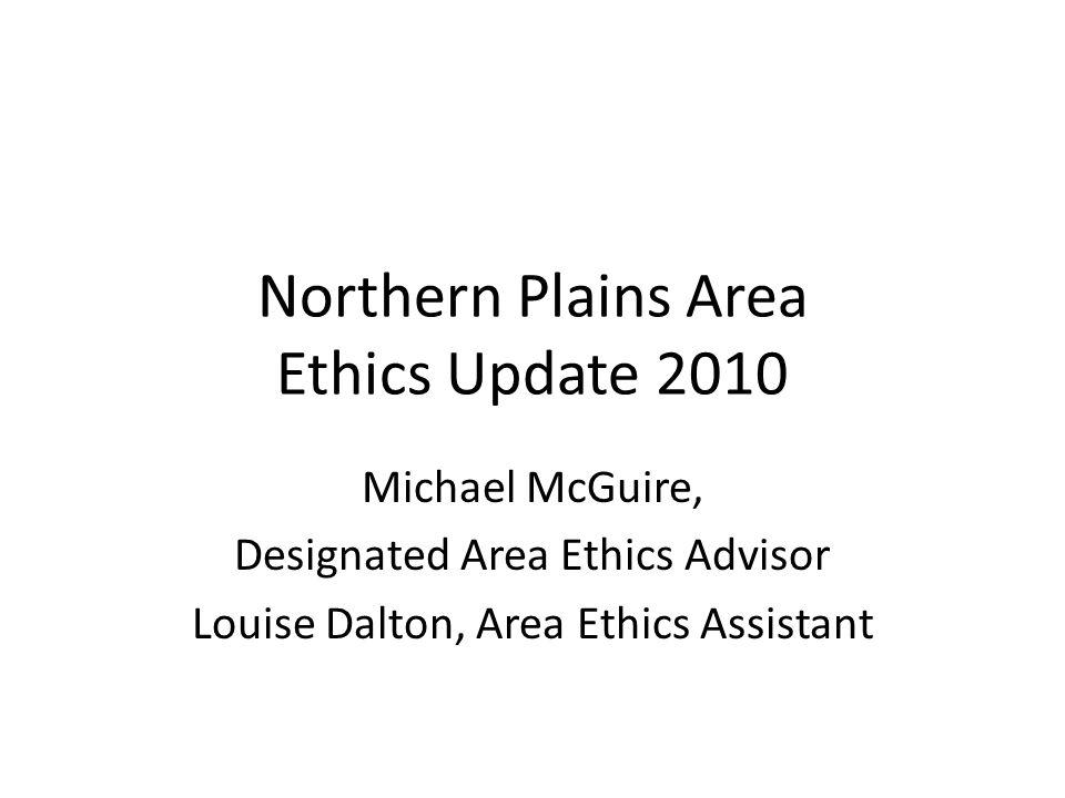 Northern Plains Area Ethics Update 2010 Michael McGuire, Designated Area Ethics Advisor Louise Dalton, Area Ethics Assistant