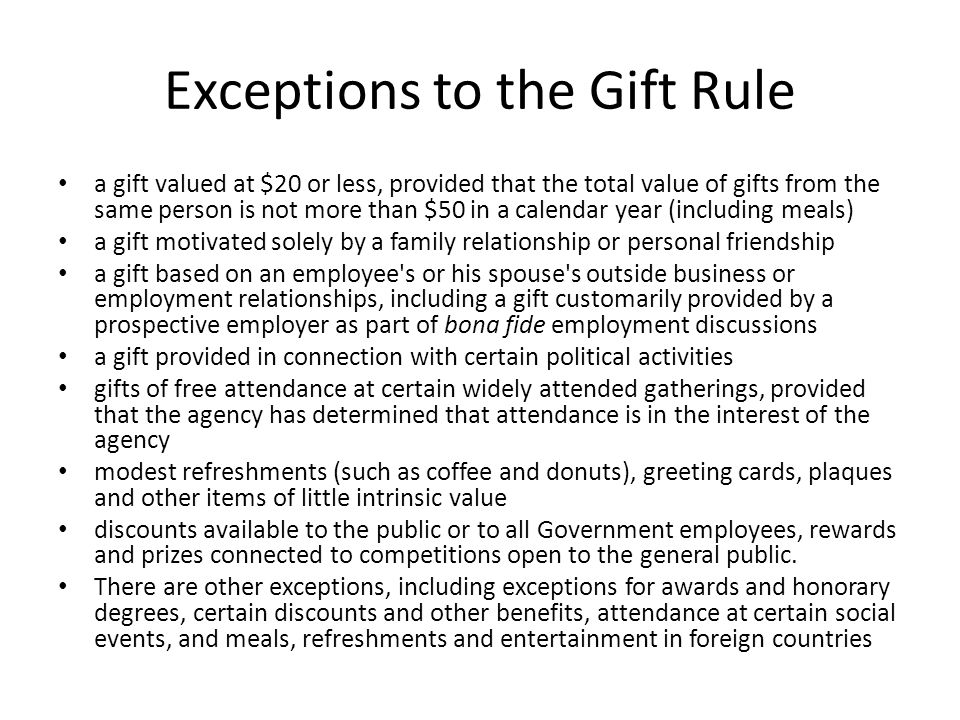 Exceptions to the Gift Rule a gift valued at $20 or less, provided that the total value of gifts from the same person is not more than $50 in a calendar year (including meals) a gift motivated solely by a family relationship or personal friendship a gift based on an employee s or his spouse s outside business or employment relationships, including a gift customarily provided by a prospective employer as part of bona fide employment discussions a gift provided in connection with certain political activities gifts of free attendance at certain widely attended gatherings, provided that the agency has determined that attendance is in the interest of the agency modest refreshments (such as coffee and donuts), greeting cards, plaques and other items of little intrinsic value discounts available to the public or to all Government employees, rewards and prizes connected to competitions open to the general public.