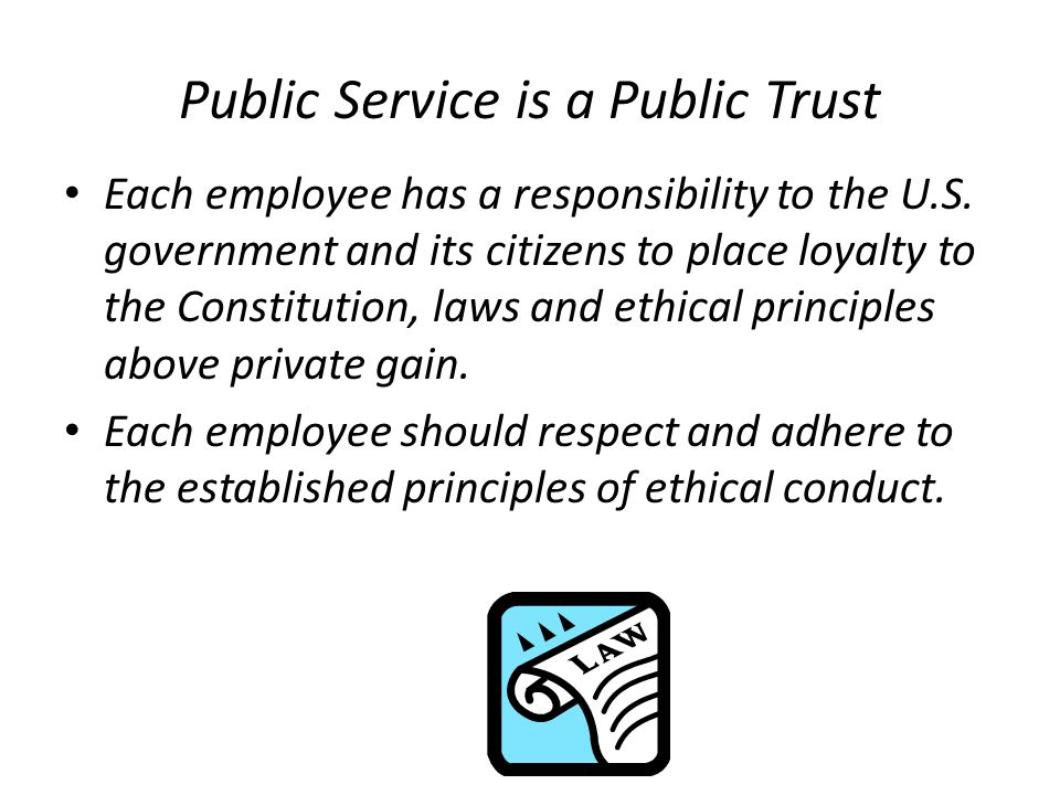 Public Service is a Public Trust Each employee has a responsibility to the U.S.