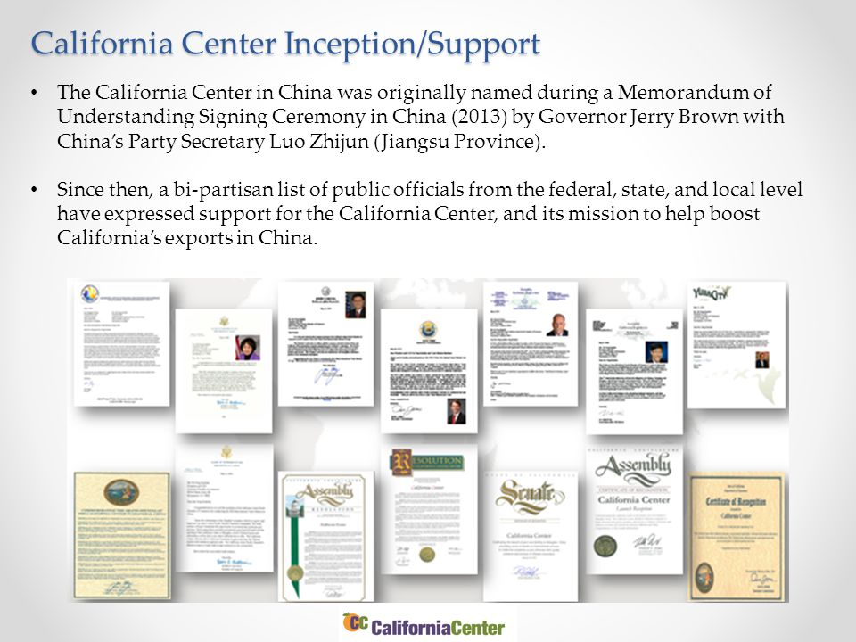California Center Inception/Support The California Center in China was originally named during a Memorandum of Understanding Signing Ceremony in China (2013) by Governor Jerry Brown with China's Party Secretary Luo Zhijun (Jiangsu Province).