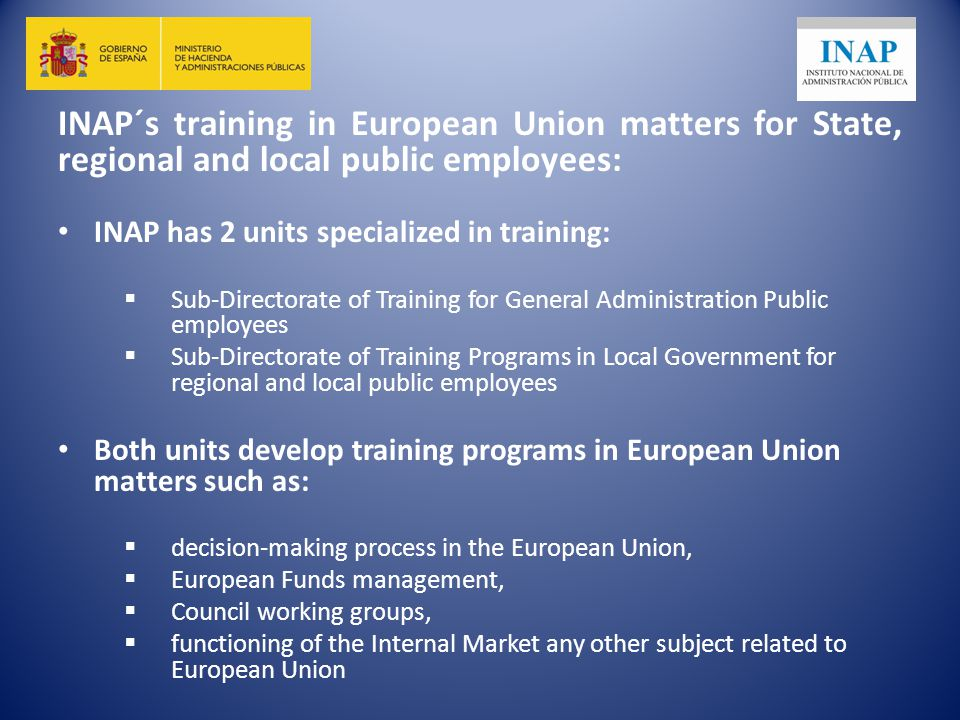 INAP´s training in European Union matters for State, regional and local public employees: INAP has 2 units specialized in training:  Sub-Directorate of Training for General Administration Public employees  Sub-Directorate of Training Programs in Local Government for regional and local public employees Both units develop training programs in European Union matters such as:  decision-making process in the European Union,  European Funds management,  Council working groups,  functioning of the Internal Market any other subject related to European Union