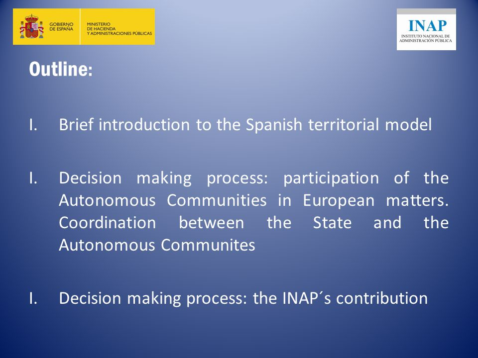 Outline : I.Brief introduction to the Spanish territorial model I.Decision making process: participation of the Autonomous Communities in European matters.