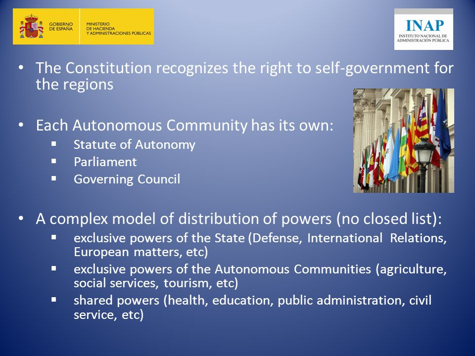 The Constitution recognizes the right to self-government for the regions Each Autonomous Community has its own:  Statute of Autonomy  Parliament  Governing Council A complex model of distribution of powers (no closed list):  exclusive powers of the State (Defense, International Relations, European matters, etc)  exclusive powers of the Autonomous Communities (agriculture, social services, tourism, etc)  shared powers (health, education, public administration, civil service, etc)