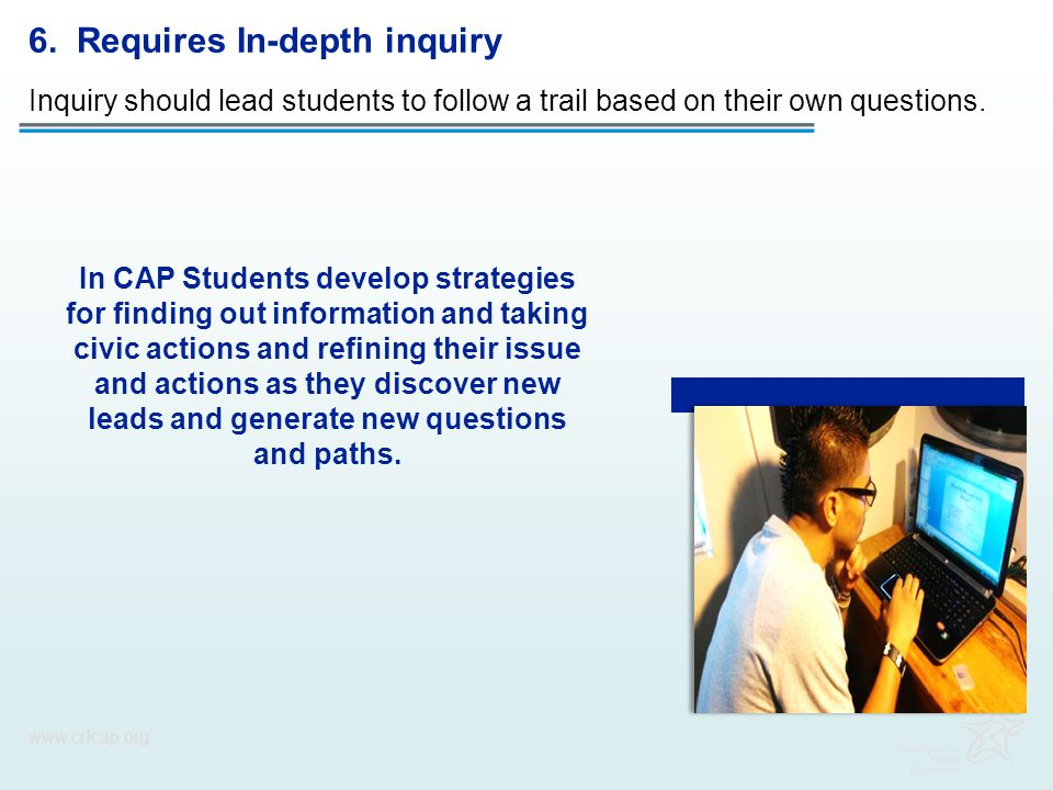6. Requires In-depth inquiry Inquiry should lead students to follow a trail based on their own questions. www.crfcap.org In CAP Students develop strat