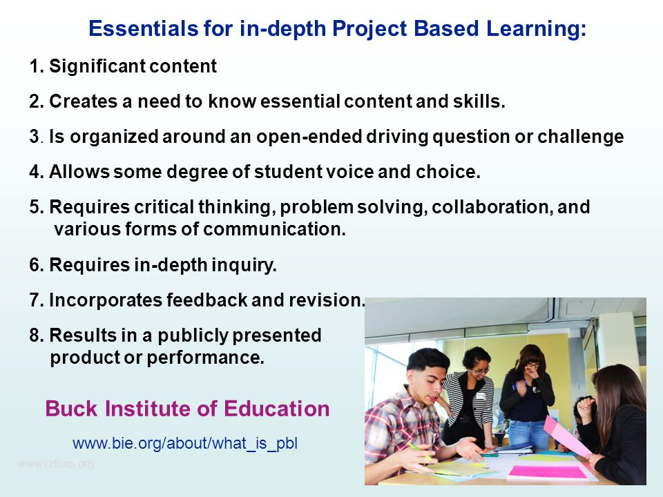 www.crfcap.org Essentials for in-depth Project Based Learning: 1. Significant content 2. Creates a need to know essential content and skills. 3. Is or
