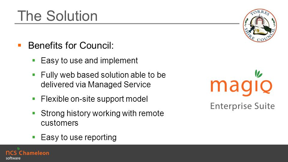 The Solution  Benefits for Council:  Easy to use and implement  Fully web based solution able to be delivered via Managed Service  Flexible on-sit