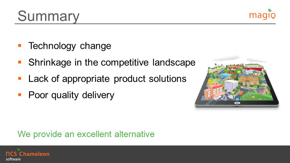 Summary  Technology change  Shrinkage in the competitive landscape  Lack of appropriate product solutions  Poor quality delivery We provide an exc